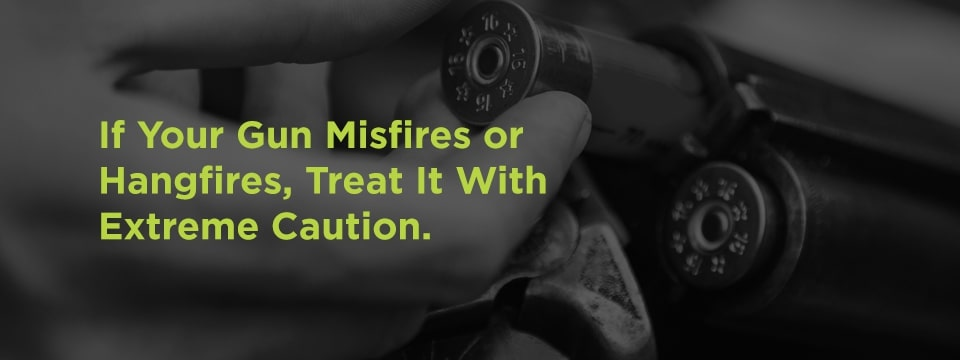 Treat misfires or hangfires with extreme caution